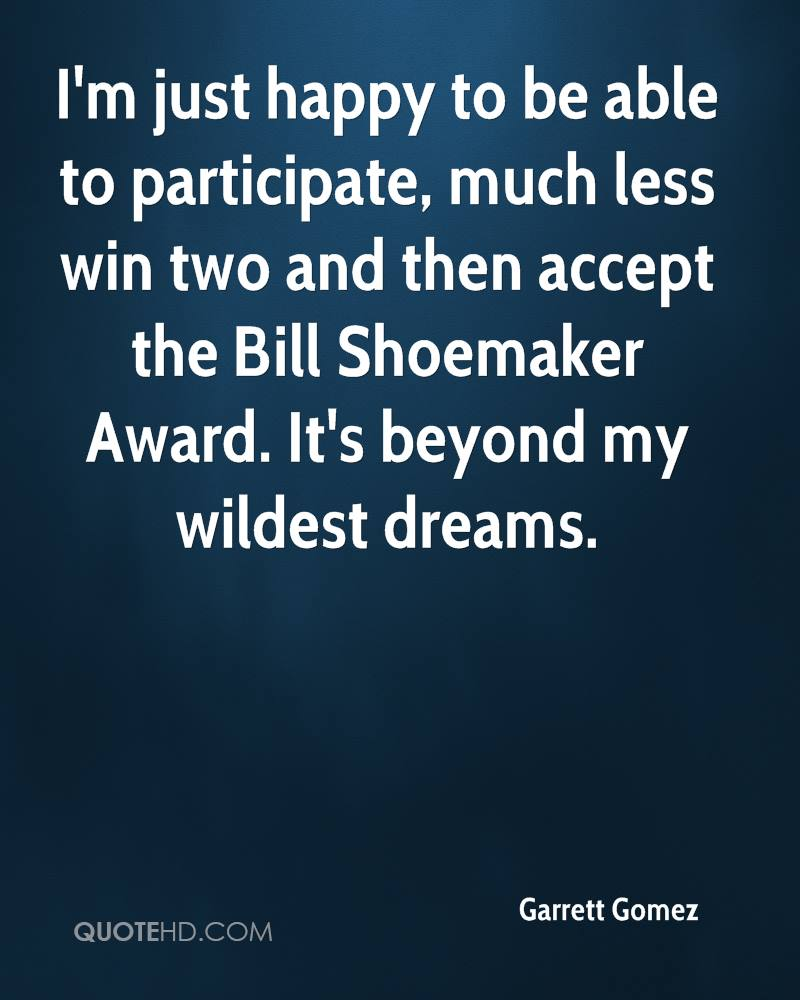 I'm just happy to be able to participate, much less win two and then accept the Bill Shoemaker Award. It's beyond my wildest dreams.
