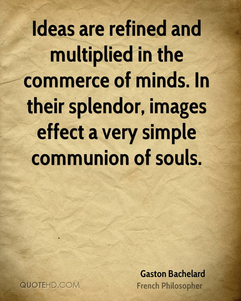 Ideas are refined and multiplied in the commerce of minds. In their splendor, images effect a very simple communion of souls.