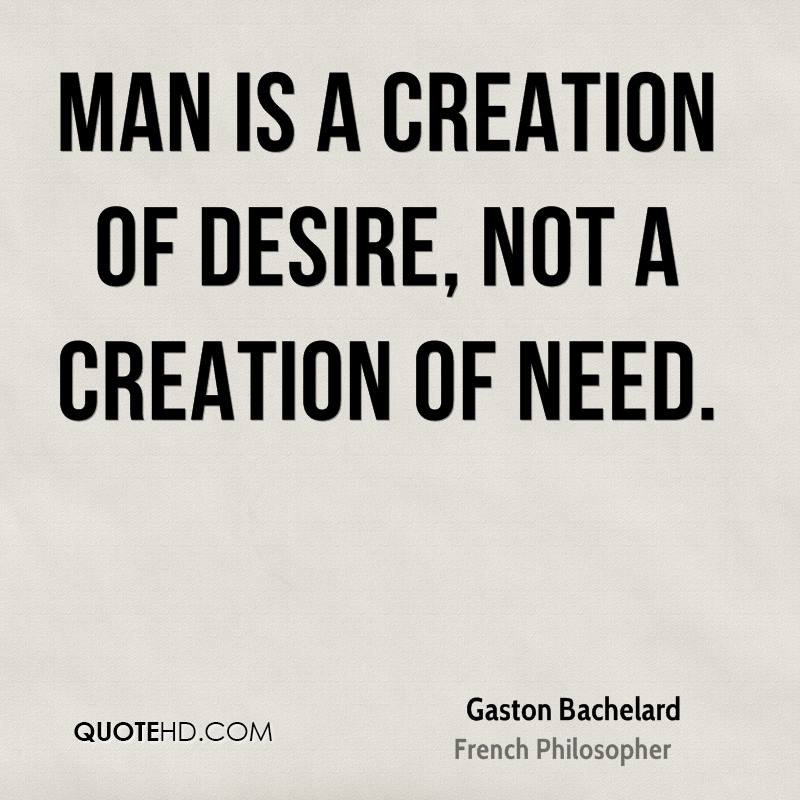 Man is a creation of desire, not a creation of need.