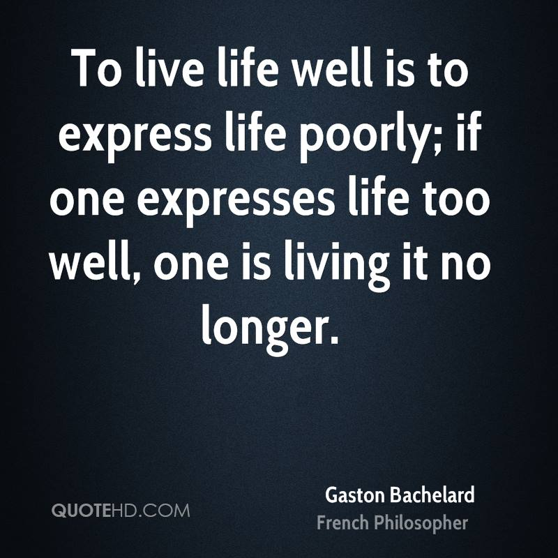 To live life well is to express life poorly; if one expresses life too well, one is living it no longer.