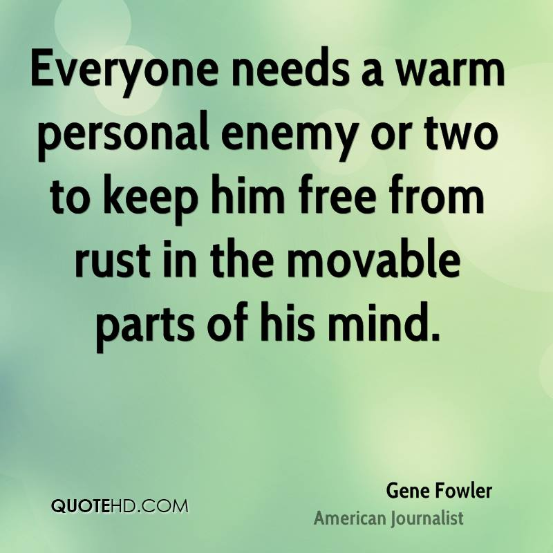 Everyone needs a warm personal enemy or two to keep him free from rust in the movable parts of his mind.