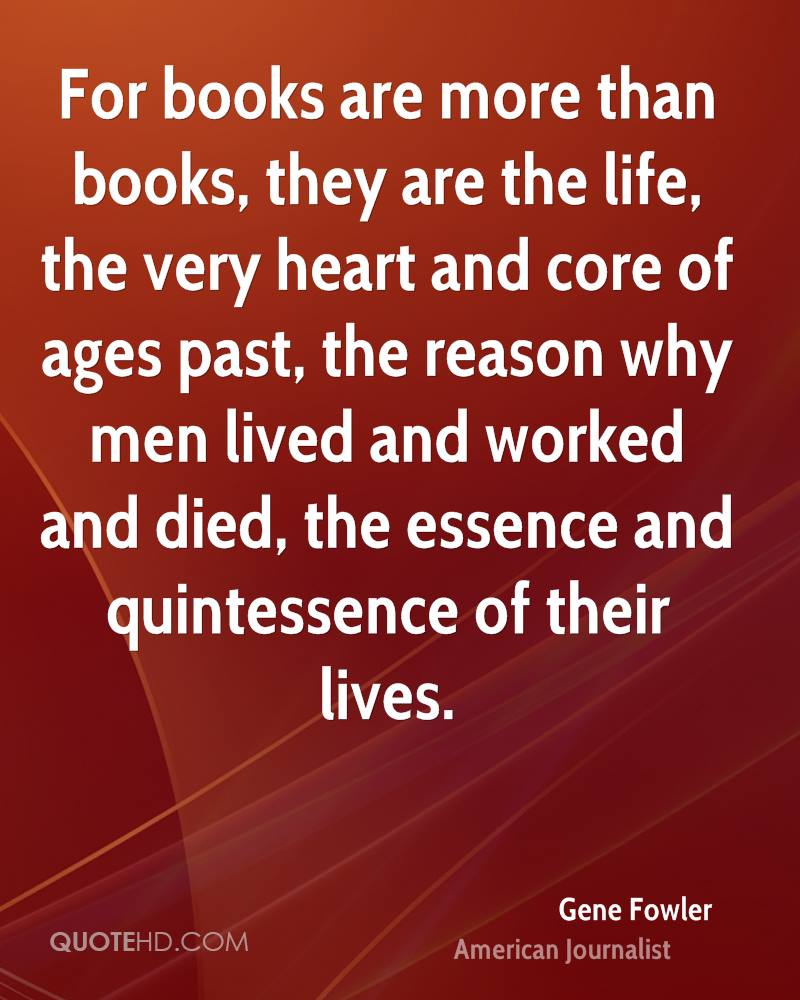 For books are more than books, they are the life, the very heart and core of ages past, the reason why men lived and worked and died, the essence and quintessence of their lives.