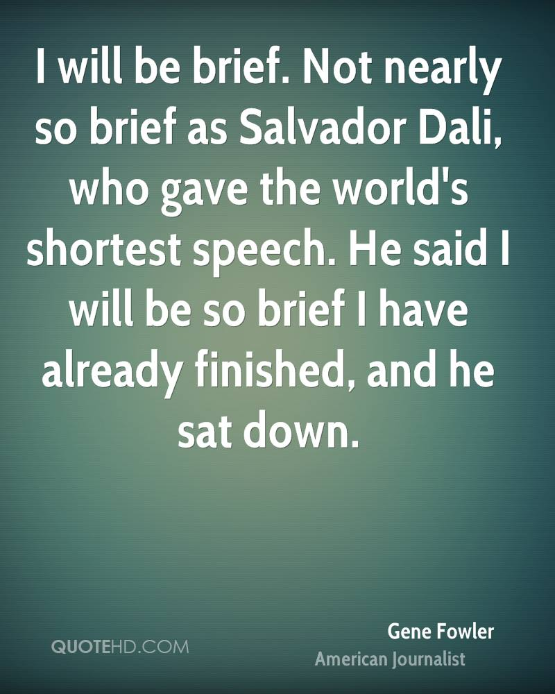 I will be brief. Not nearly so brief as Salvador Dali, who gave the world's shortest speech. He said I will be so brief I have already finished, and he sat down.