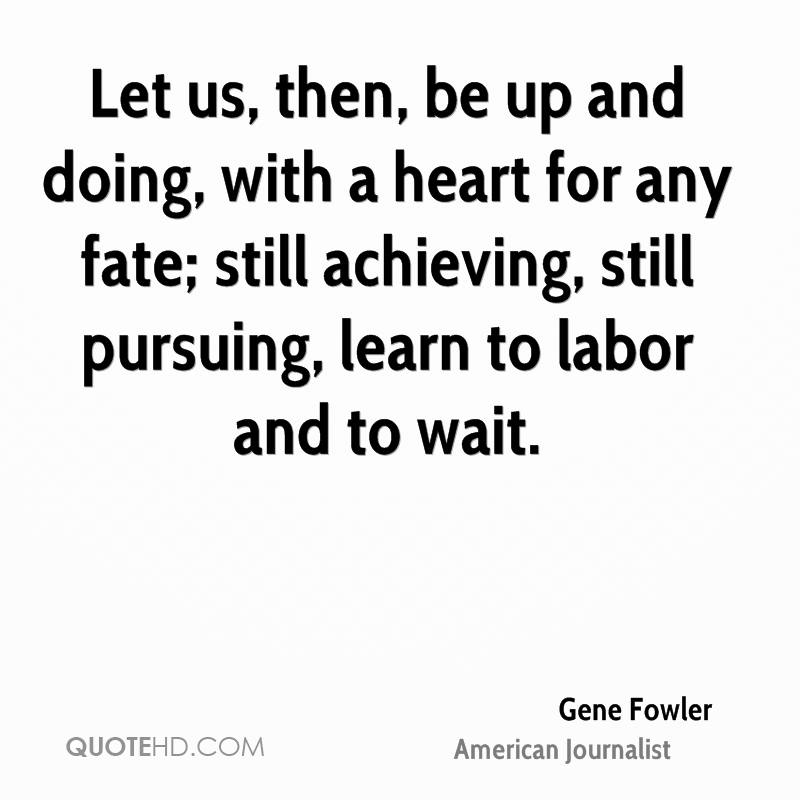 Let us, then, be up and doing, with a heart for any fate; still achieving, still pursuing, learn to labor and to wait.