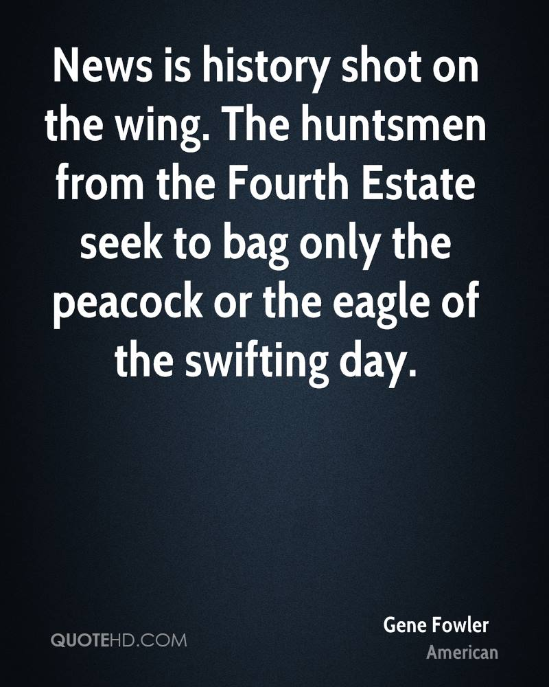 News is history shot on the wing. The huntsmen from the Fourth Estate seek to bag only the peacock or the eagle of the swifting day.