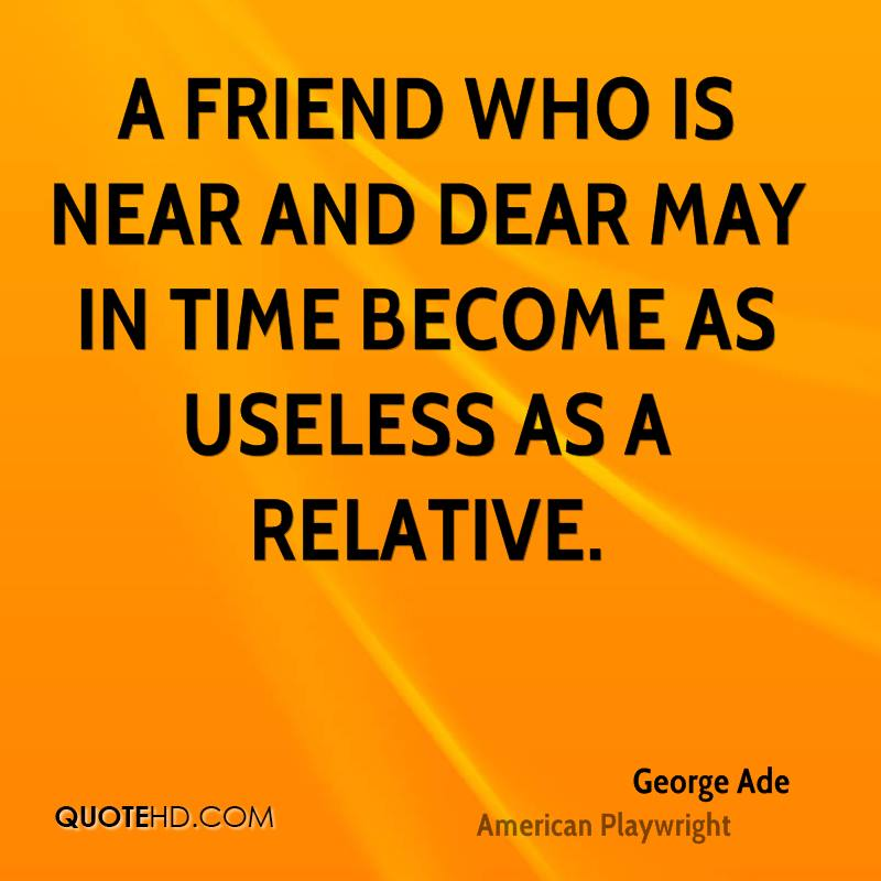 A friend who is near and dear may in time become as useless as a relative.