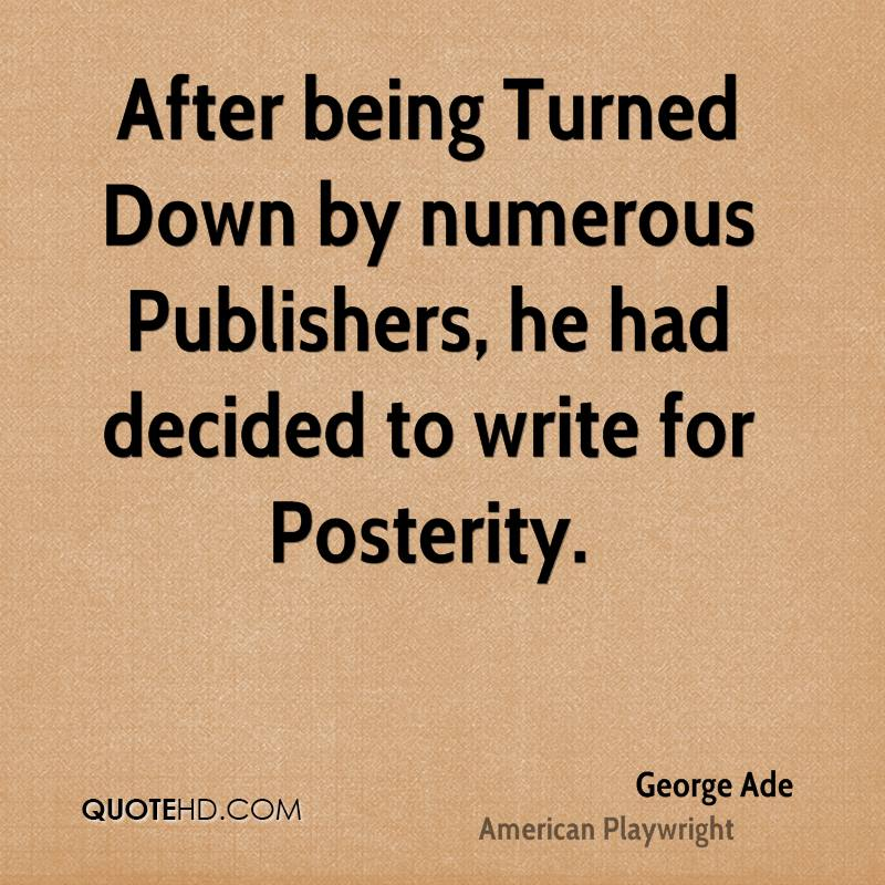 After being Turned Down by numerous Publishers, he had decided to write for Posterity.