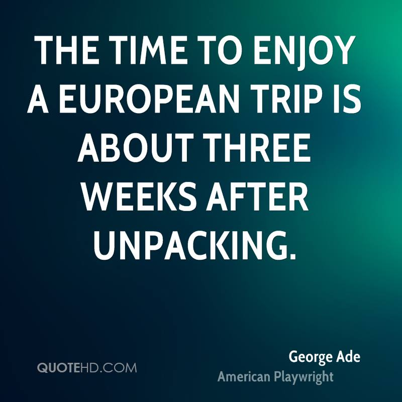 The time to enjoy a European trip is about three weeks after unpacking.