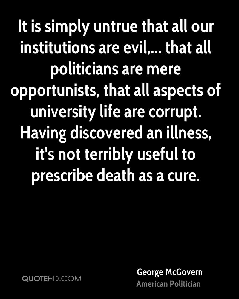 It is simply untrue that all our institutions are evil,... that all politicians are mere opportunists, that all aspects of university life are corrupt. Having discovered an illness, it's not terribly useful to prescribe death as a cure.