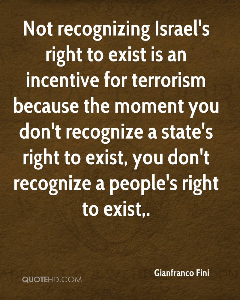 Not recognizing Israel's right to exist is an incentive for terrorism because the moment you don't recognize a state's right to exist, you don't recognize a people's right to exist.
