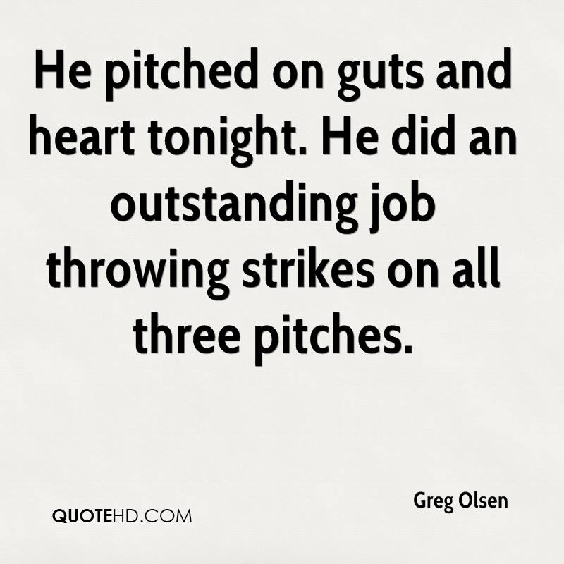 He pitched on guts and heart tonight. He did an outstanding job throwing strikes on all three pitches.