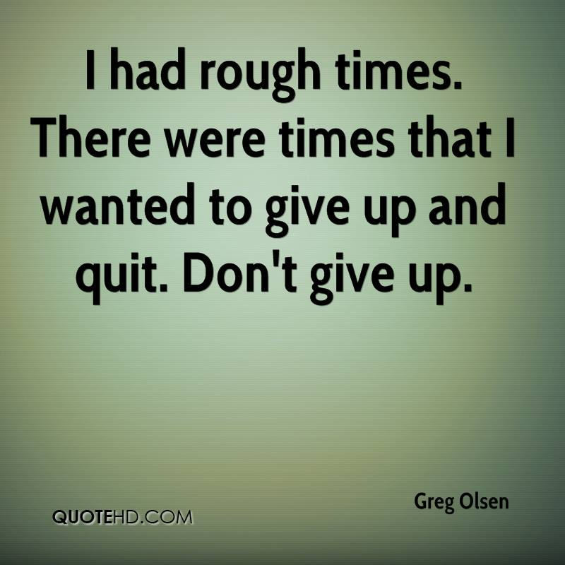 I had rough times. There were times that I wanted to give up and quit. Don't give up.