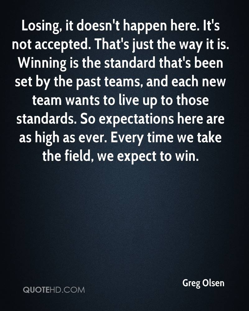 Losing, it doesn't happen here. It's not accepted. That's just the way it is. Winning is the standard that's been set by the past teams, and each new team wants to live up to those standards. So expectations here are as high as ever. Every time we take the field, we expect to win.