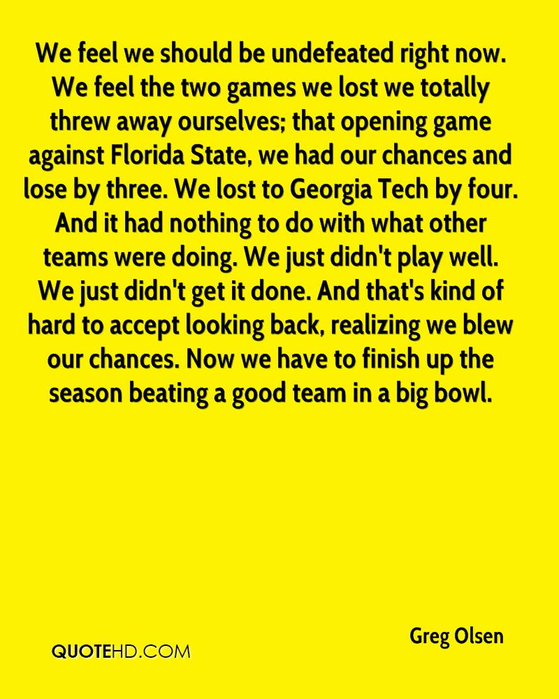 We feel we should be undefeated right now. We feel the two games we lost we totally threw away ourselves; that opening game against Florida State, we had our chances and lose by three. We lost to Georgia Tech by four. And it had nothing to do with what other teams were doing. We just didn't play well. We just didn't get it done. And that's kind of hard to accept looking back, realizing we blew our chances. Now we have to finish up the season beating a good team in a big bowl.
