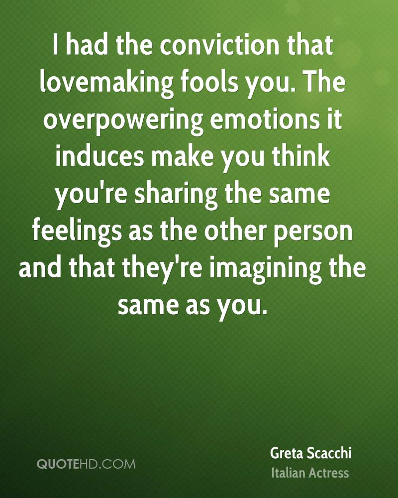I had the conviction that lovemaking fools you. The overpowering emotions it induces make you think you're sharing the same feelings as the other person and that they're imagining the same as you.