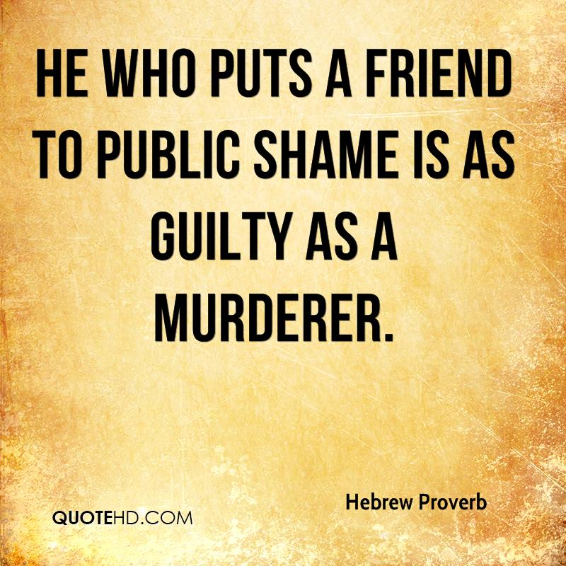 He who puts a friend to public shame is as guilty as a murderer.