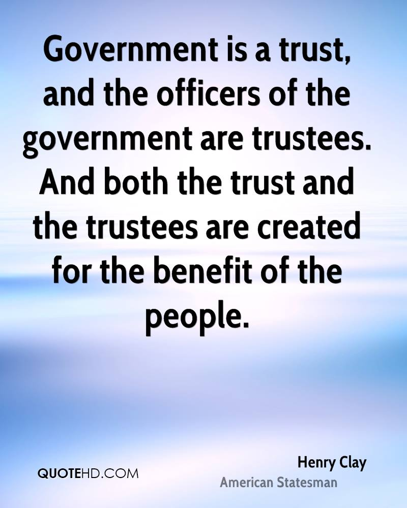 Government is a trust, and the officers of the government are trustees. And both the trust and the trustees are created for the benefit of the people.