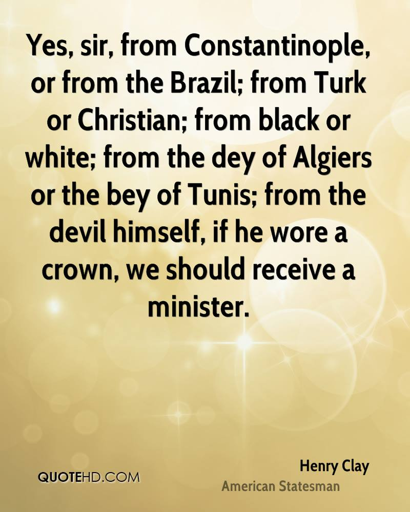 Yes, sir, from Constantinople, or from the Brazil; from Turk or Christian; from black or white; from the dey of Algiers or the bey of Tunis; from the devil himself, if he wore a crown, we should receive a minister.