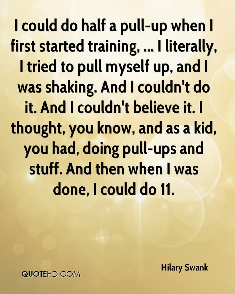 I could do half a pull-up when I first started training, ... I literally, I tried to pull myself up, and I was shaking. And I couldn't do it. And I couldn't believe it. I thought, you know, and as a kid, you had, doing pull-ups and stuff. And then when I was done, I could do 11.