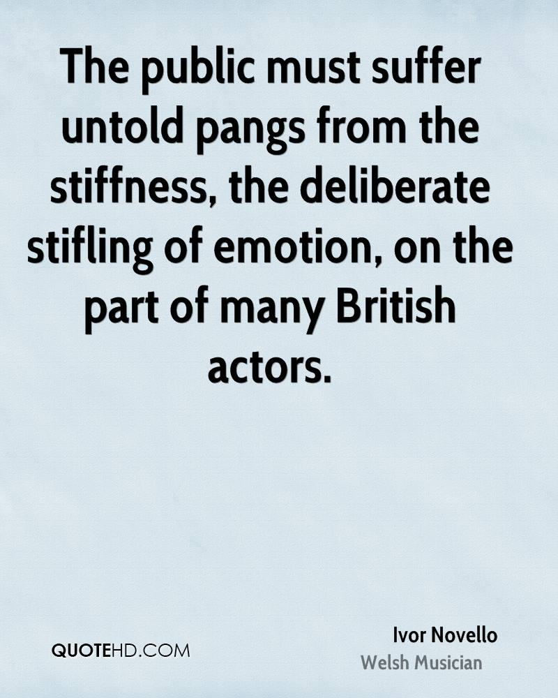 The public must suffer untold pangs from the stiffness, the deliberate stifling of emotion, on the part of many British actors.