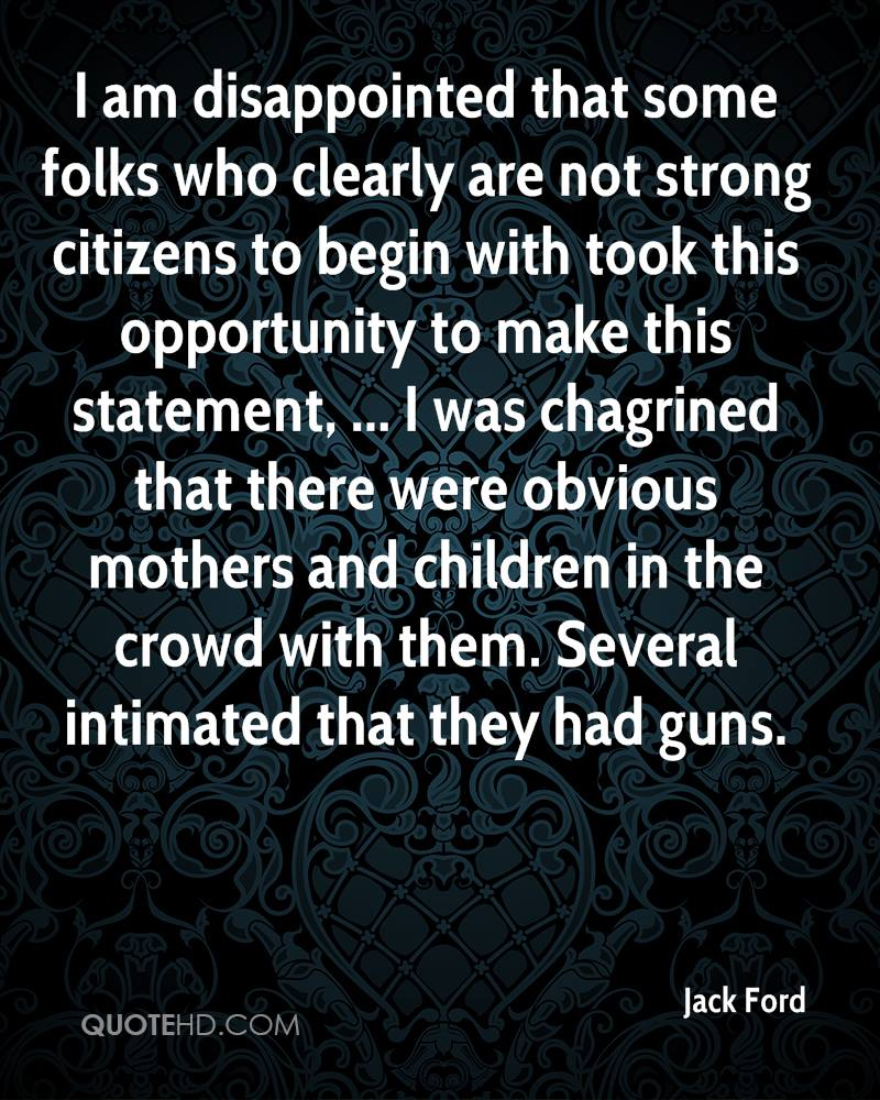 I am disappointed that some folks who clearly are not strong citizens to begin with took this opportunity to make this statement, ... I was chagrined that there were obvious mothers and children in the crowd with them. Several intimated that they had guns.