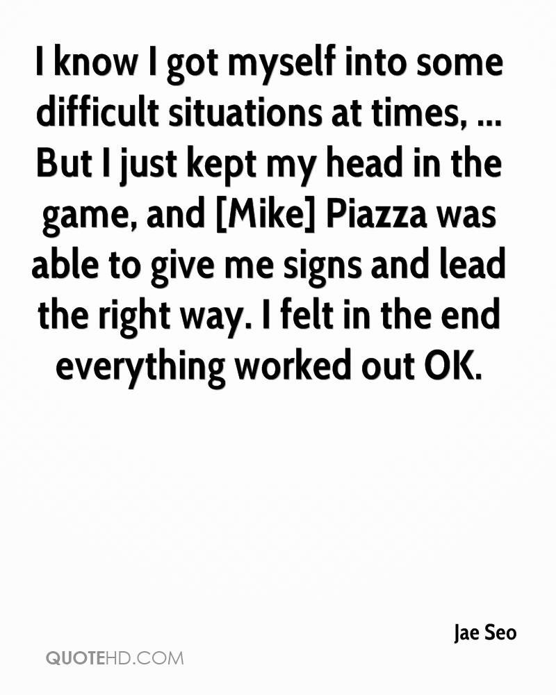 I know I got myself into some difficult situations at times, ... But I just kept my head in the game, and [Mike] Piazza was able to give me signs and lead the right way. I felt in the end everything worked out OK.