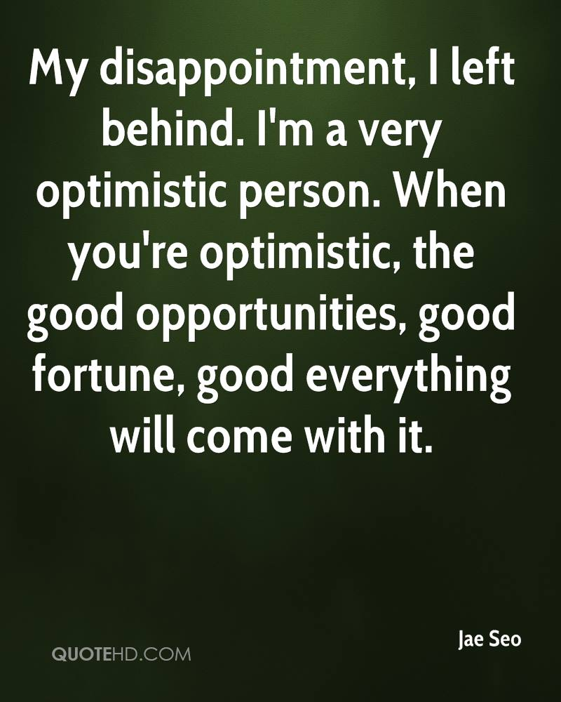 My disappointment, I left behind. I'm a very optimistic person. When you're optimistic, the good opportunities, good fortune, good everything will come with it.