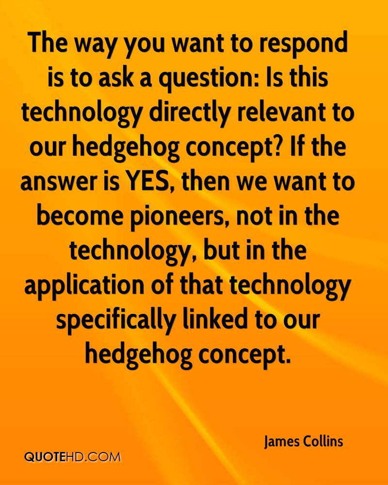 The way you want to respond is to ask a question: Is this technology directly relevant to our hedgehog concept? If the answer is YES, then we want to become pioneers, not in the technology, but in the application of that technology specifically linked to our hedgehog concept.