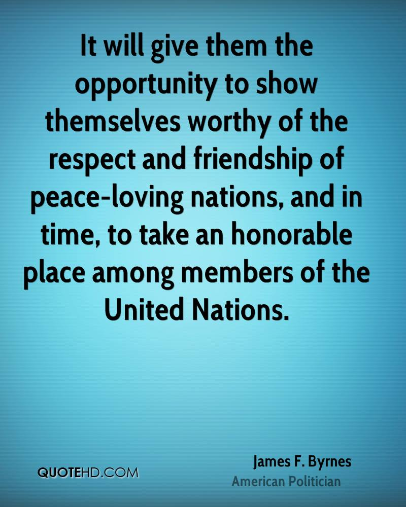 It will give them the opportunity to show themselves worthy of the respect and friendship of peace-loving nations, and in time, to take an honorable place among members of the United Nations.