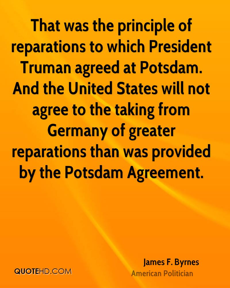 That was the principle of reparations to which President Truman agreed at Potsdam. And the United States will not agree to the taking from Germany of greater reparations than was provided by the Potsdam Agreement.