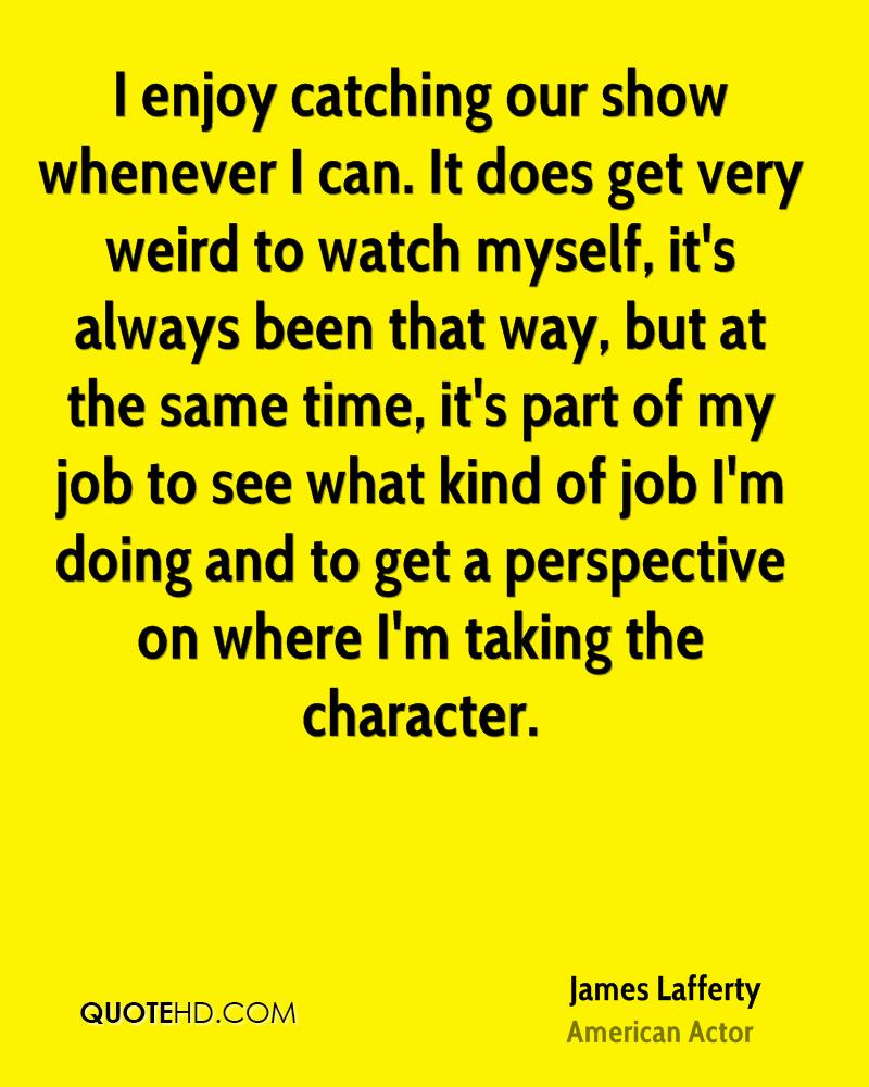 I enjoy catching our show whenever I can. It does get very weird to watch myself, it's always been that way, but at the same time, it's part of my job to see what kind of job I'm doing and to get a perspective on where I'm taking the character.