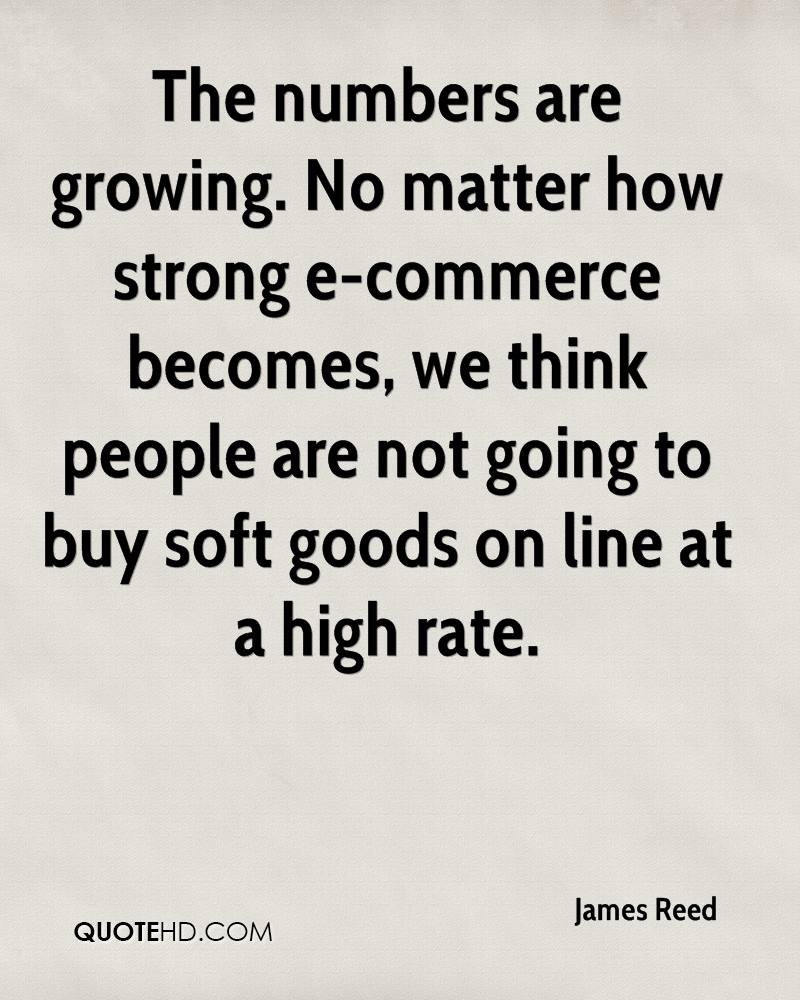 The numbers are growing. No matter how strong e-commerce becomes, we think people are not going to buy soft goods on line at a high rate.