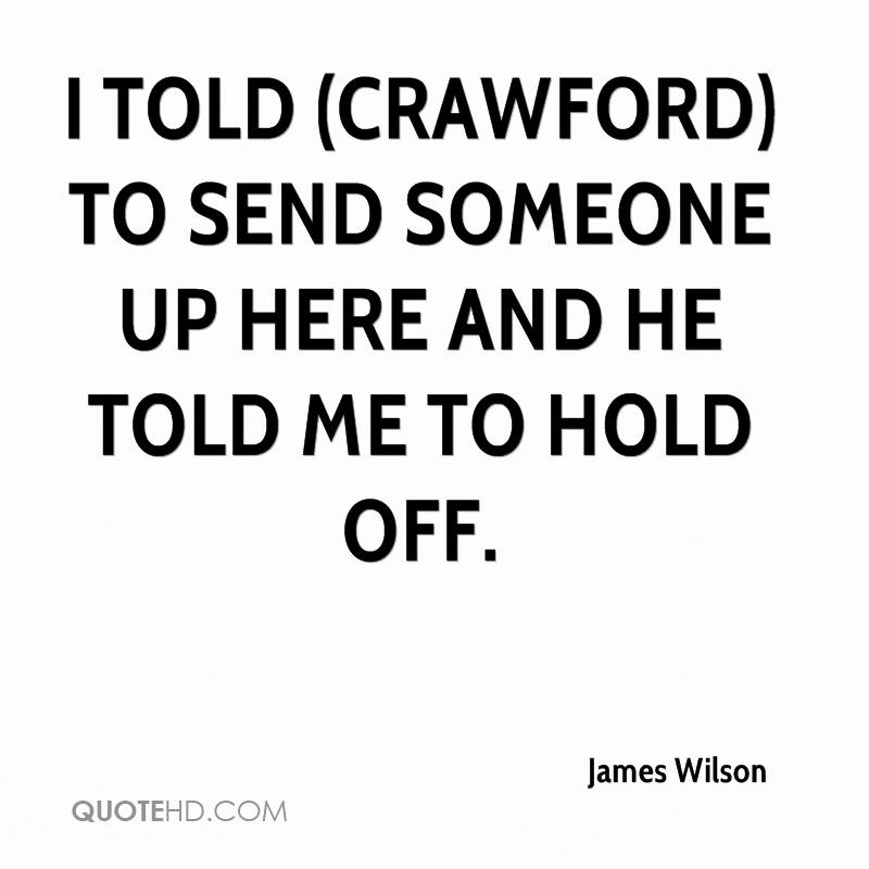 I told (Crawford) to send someone up here and he told me to hold off.