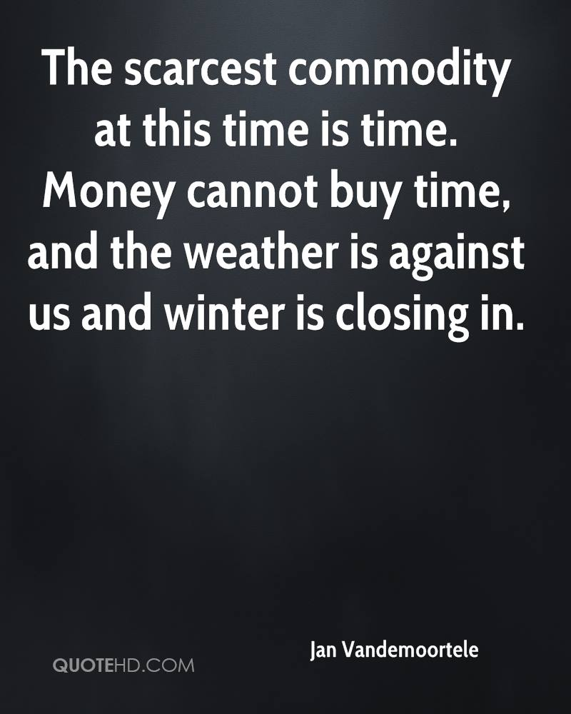 The scarcest commodity at this time is time. Money cannot buy time, and the weather is against us and winter is closing in.