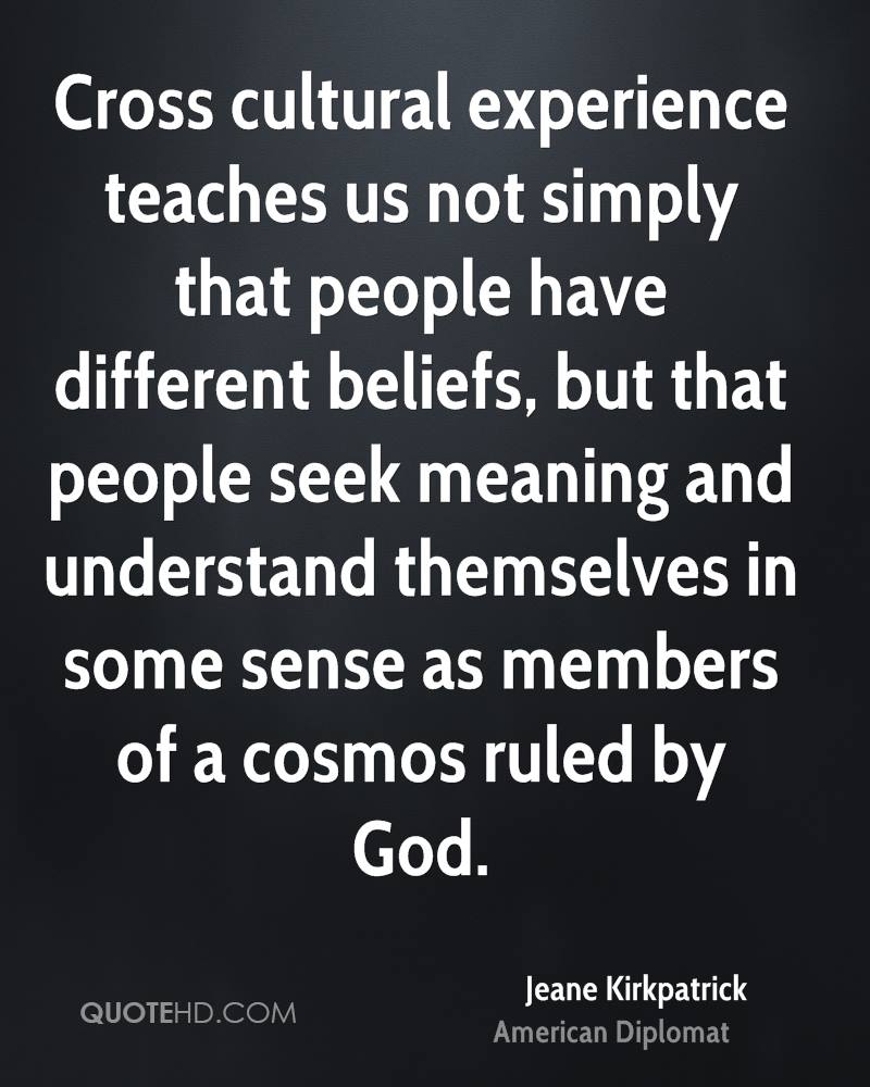 Cross cultural experience teaches us not simply that people have different beliefs, but that people seek meaning and understand themselves in some sense as members of a cosmos ruled by God.