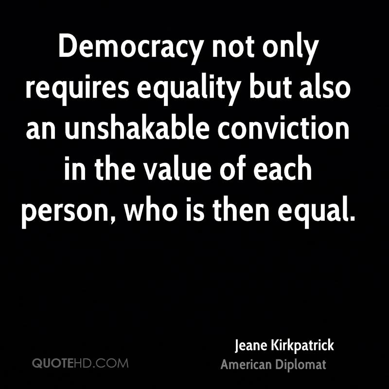 Democracy not only requires equality but also an unshakable conviction in the value of each person, who is then equal.