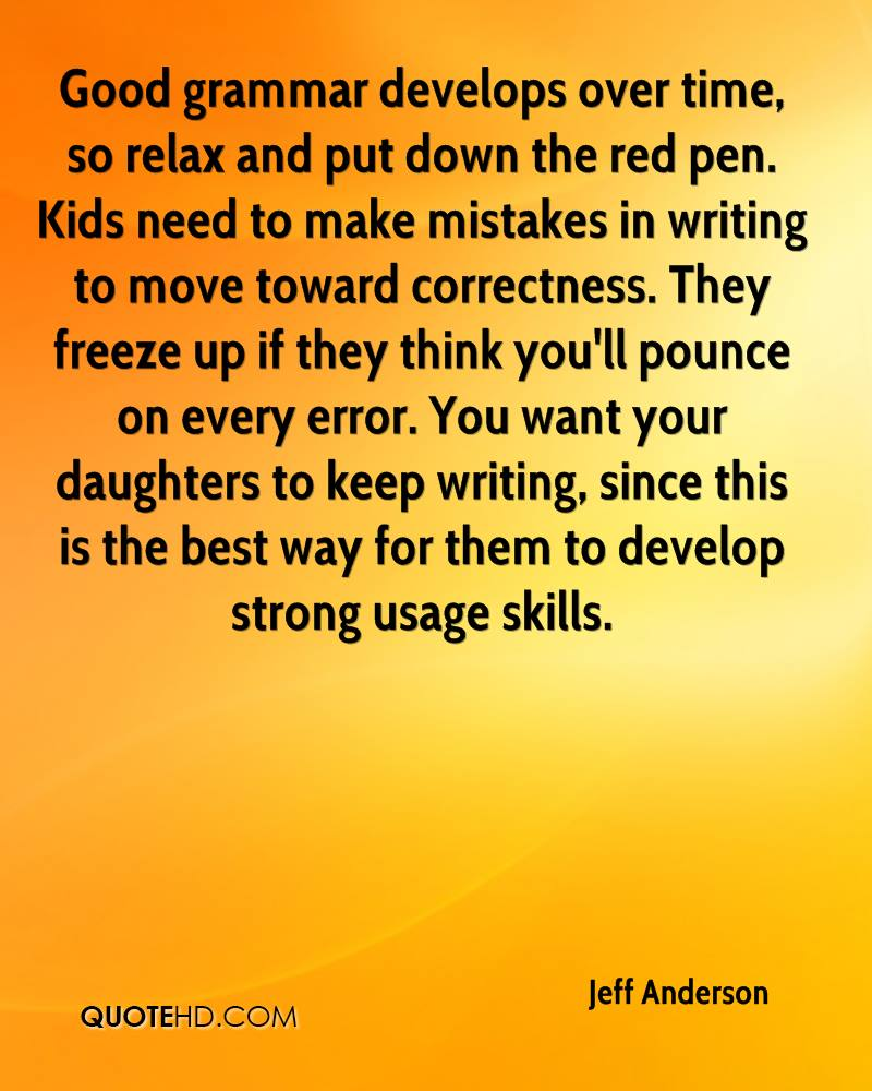 Good grammar develops over time, so relax and put down the red pen. Kids need to make mistakes in writing to move toward correctness. They freeze up if they think you'll pounce on every error. You want your daughters to keep writing, since this is the best way for them to develop strong usage skills.