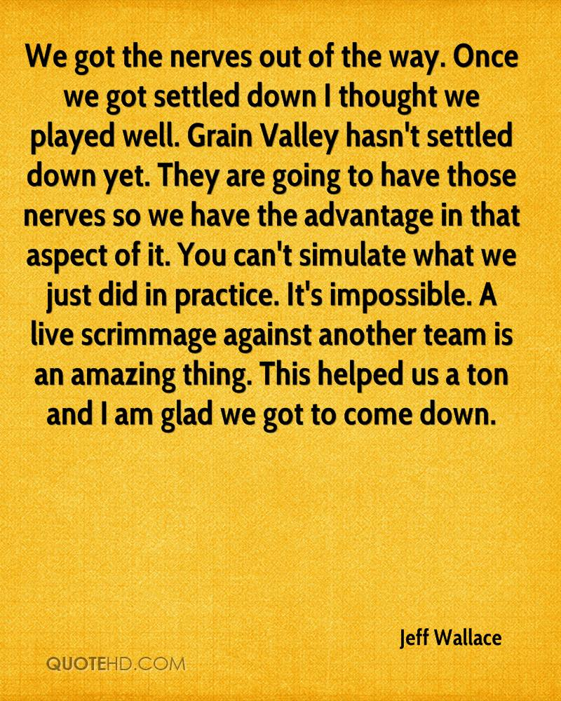 We got the nerves out of the way. Once we got settled down I thought we played well. Grain Valley hasn't settled down yet. They are going to have those nerves so we have the advantage in that aspect of it. You can't simulate what we just did in practice. It's impossible. A live scrimmage against another team is an amazing thing. This helped us a ton and I am glad we got to come down.
