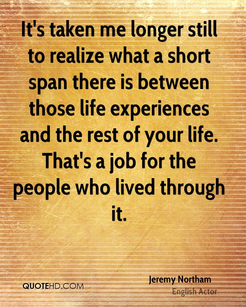 It's taken me longer still to realize what a short span there is between those life experiences and the rest of your life. That's a job for the people who lived through it.