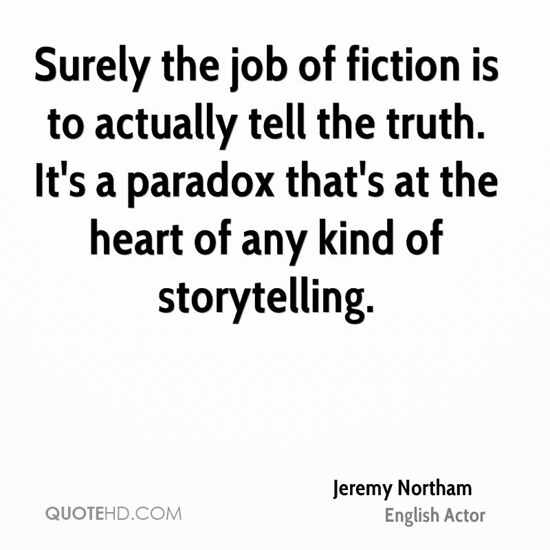 Surely the job of fiction is to actually tell the truth. It's a paradox that's at the heart of any kind of storytelling.
