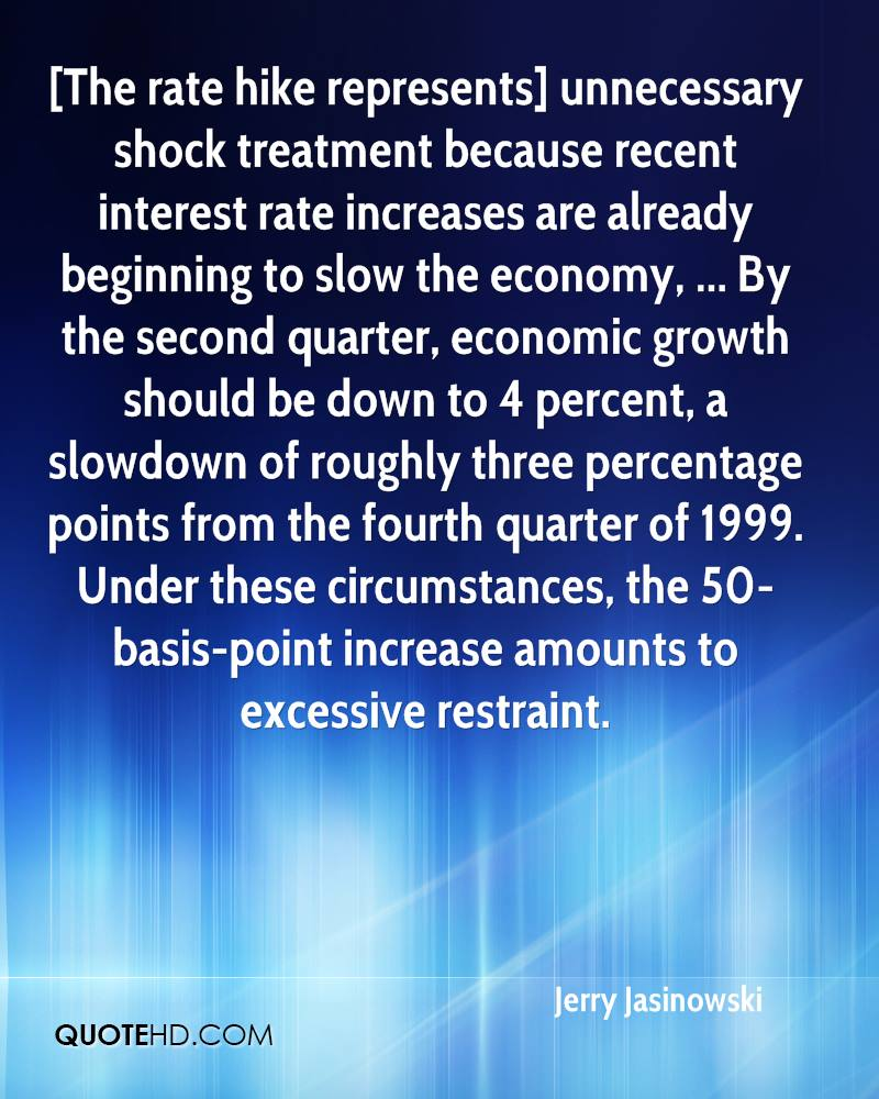 [The rate hike represents] unnecessary shock treatment because recent interest rate increases are already beginning to slow the economy, ... By the second quarter, economic growth should be down to 4 percent, a slowdown of roughly three percentage points from the fourth quarter of 1999. Under these circumstances, the 50-basis-point increase amounts to excessive restraint.