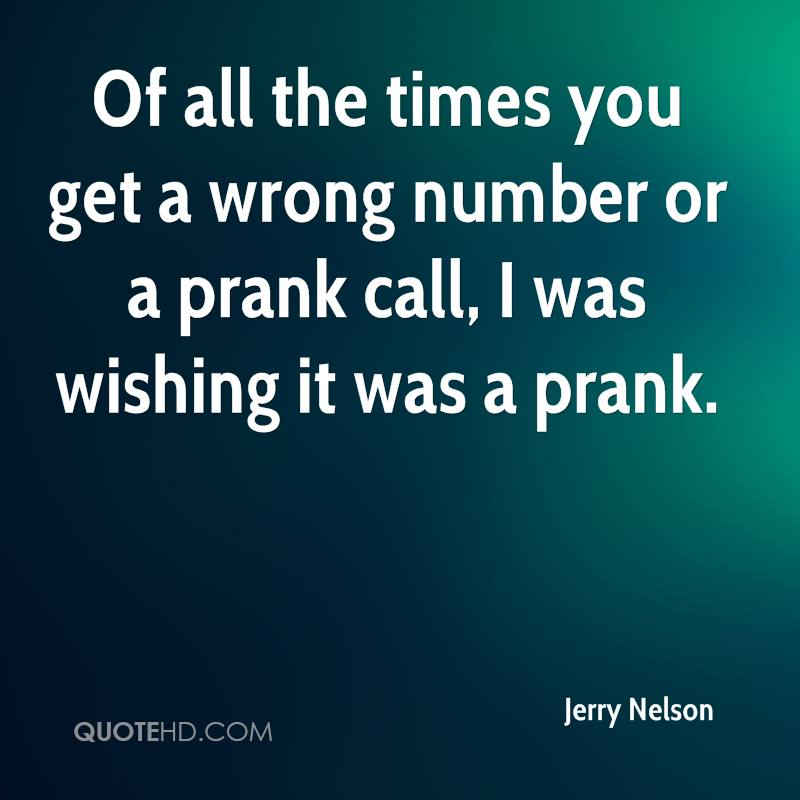 Of all the times you get a wrong number or a prank call, I was wishing it was a prank.
