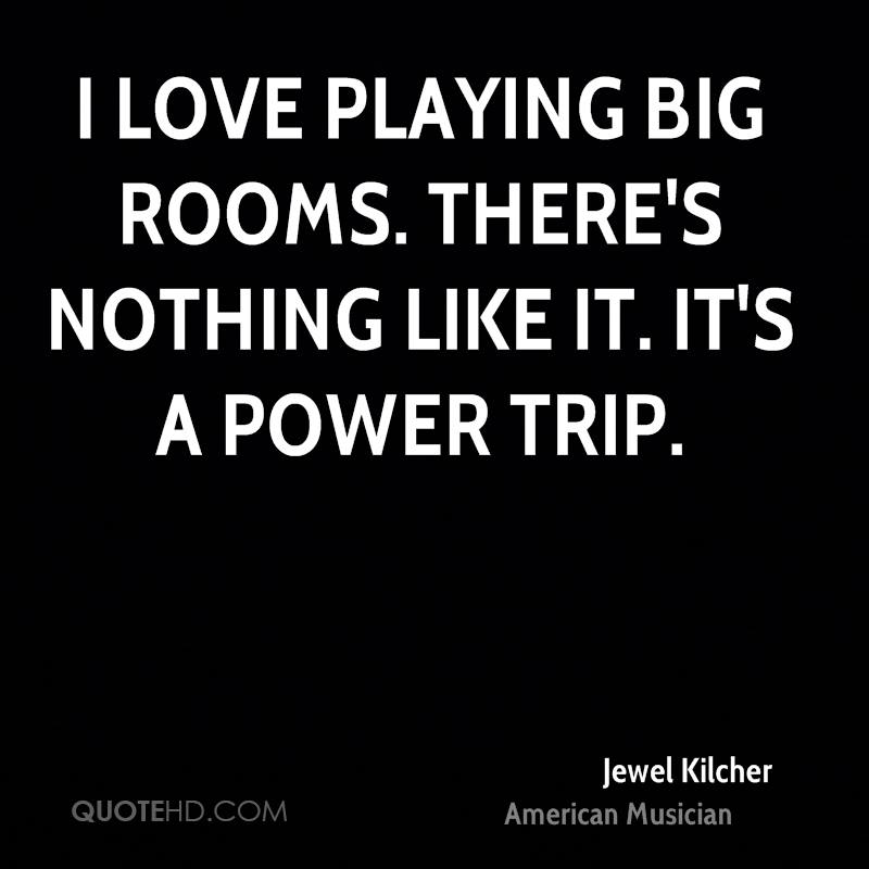 I love playing big rooms. There's nothing like it. It's a power trip.