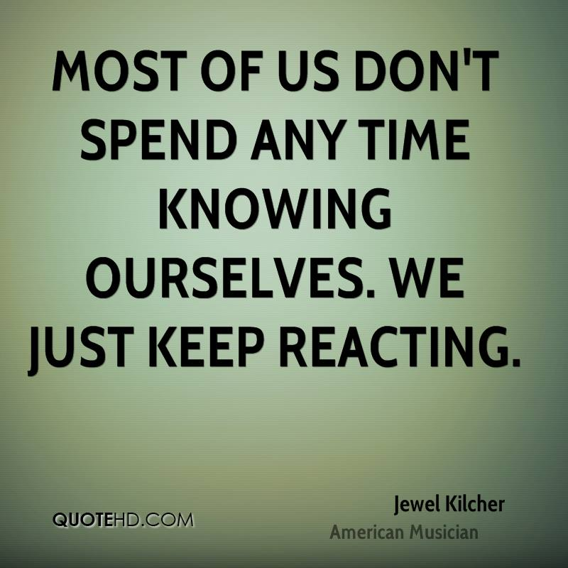Most of us don't spend any time knowing ourselves. We just keep reacting.