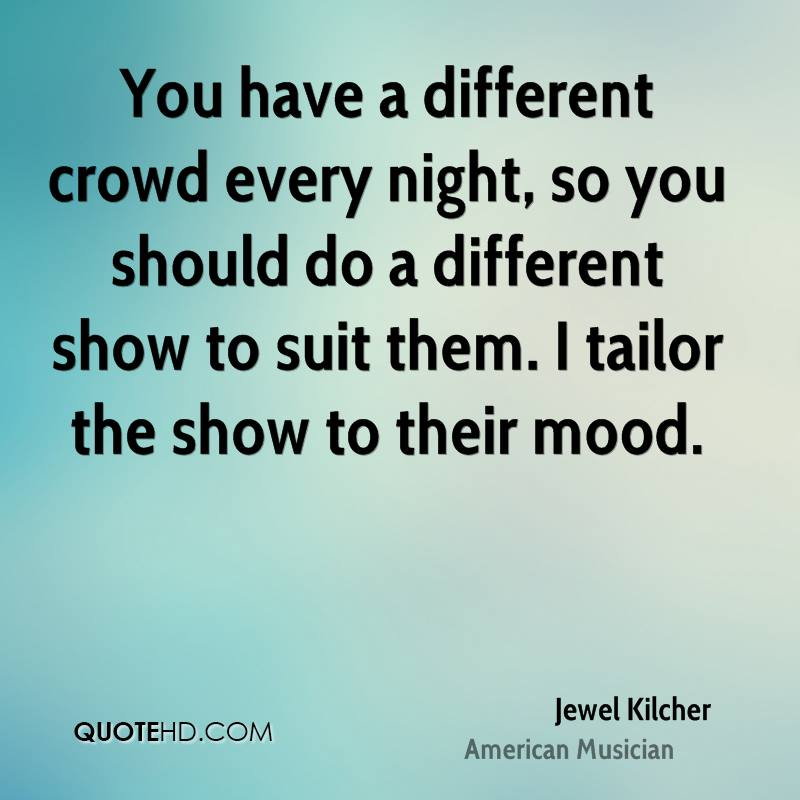 You have a different crowd every night, so you should do a different show to suit them. I tailor the show to their mood.