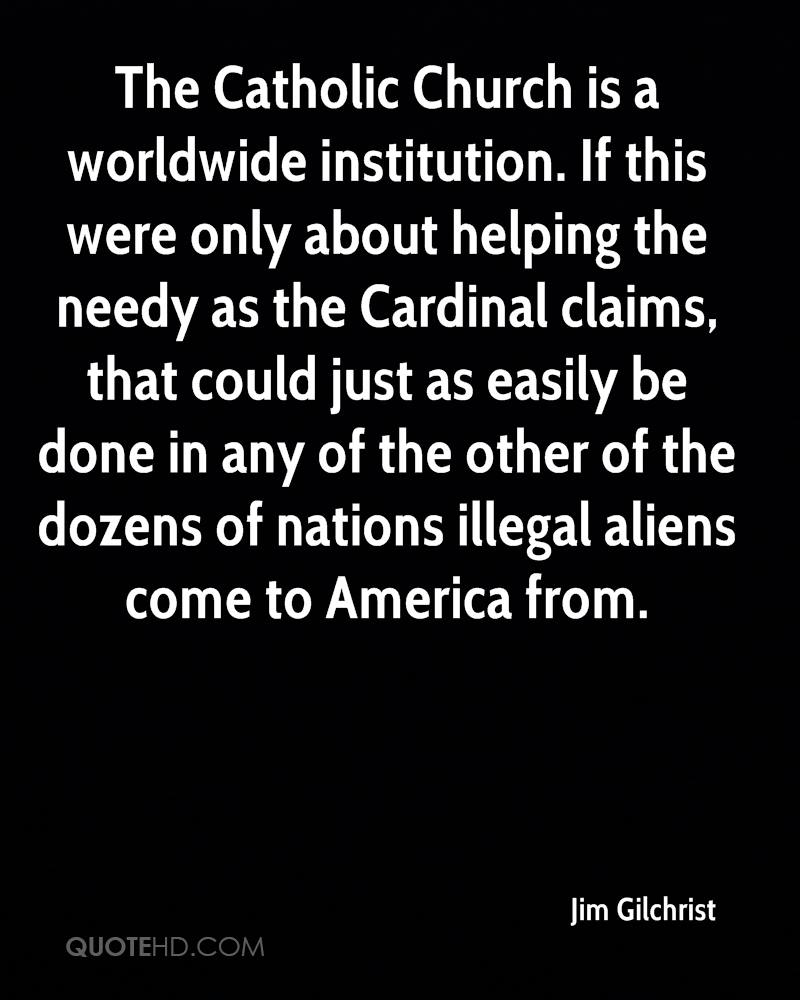 The Catholic Church is a worldwide institution. If this were only about helping the needy as the Cardinal claims, that could just as easily be done in any of the other of the dozens of nations illegal aliens come to America from.