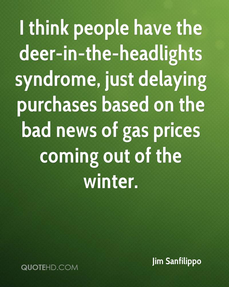 I think people have the deer-in-the-headlights syndrome, just delaying purchases based on the bad news of gas prices coming out of the winter.