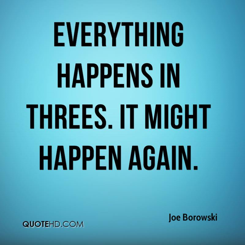Everything happens in threes. It might happen again.