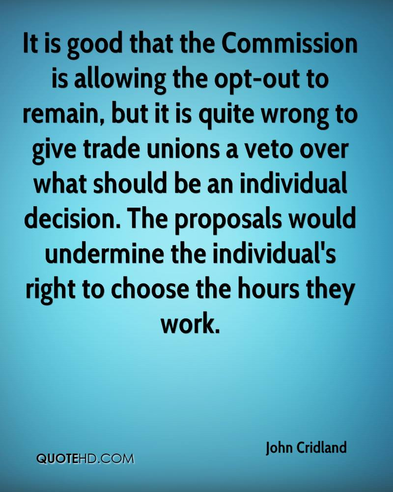It is good that the Commission is allowing the opt-out to remain, but it is quite wrong to give trade unions a veto over what should be an individual decision. The proposals would undermine the individual's right to choose the hours they work.