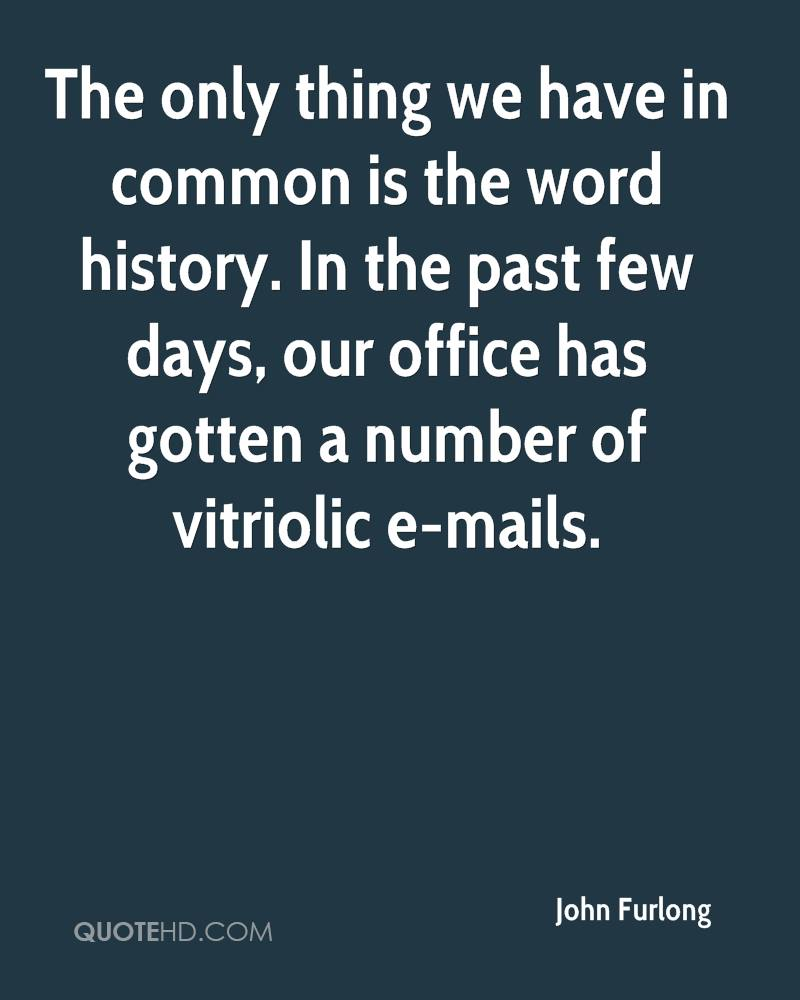 The only thing we have in common is the word history. In the past few days, our office has gotten a number of vitriolic e-mails.